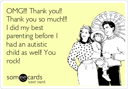 OMG!!! Thank you!! Thank you so much!!! I did my best parenting before I had an autistic child as well! You rock!