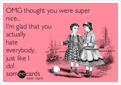 OMG thought you were super nice... I'm glad that you actually hate everybody, just like I do!