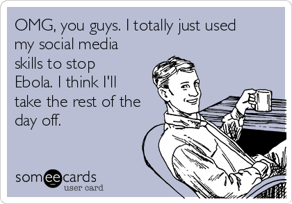 OMG, you guys. I totally just used my social media skills to stop Ebola. I think I'll take the rest of the day off.
