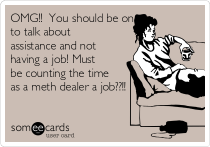 OMG!!  You should be one to talk about assistance and not having a job! Must be counting the time as a meth dealer a job??!!