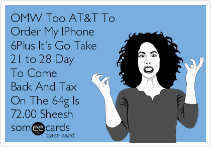 OMW Too AT&T To Order My IPhone 6Plus It's Go Take 21 to 28 Day To Come Back And Tax On The 64g Is 72.00 Sheesh