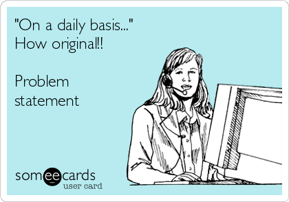 """On a daily basis..."" How original!!  Problem statement"