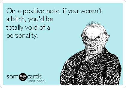 On a positive note, if you weren't a bitch, you'd be totally void of a personality.