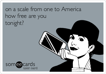 on a scale from one to America how free are you tonight?