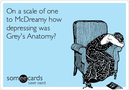 On a scale of one to McDreamy how  depressing was Grey's Anatomy?