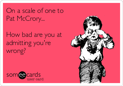 On a scale of one to Pat McCrory...  How bad are you at admitting you're wrong?