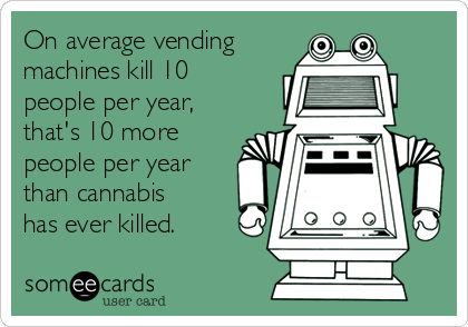 On average vending machines kill 10 people per year, that's 10 more people per year than cannabis has ever killed.