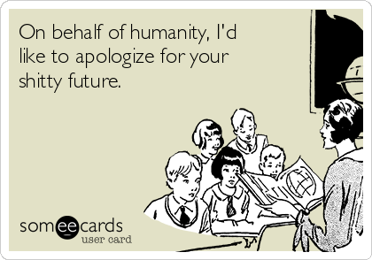 On behalf of humanity, I'd like to apologize for your shitty future.