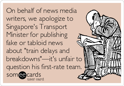 """On behalf of news media writers, we apologize to Singapore's Transport Minister for publishing fake or tabloid news about """"train delays and breakdowns""""—it's unfair to question his first-rate team."""