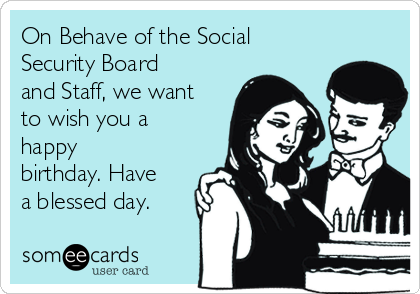 On Behave of the Social Security Board and Staff, we want to wish you a happy birthday. Have a blessed day.