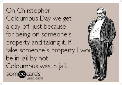 On Chirstopher Coloumbus Day we get a day off, just because for being on someone's property and taking it. If I take someone's property I would be in jail by not Coloumbus was in jail.