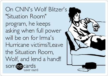 """On CNN's Wolf Blitzer's """"Situation Room"""" program, he keeps asking when full power will be on for Irma's Hurricane victims?Leave the Situation Room,  Wolf, and lend a hand!!"""