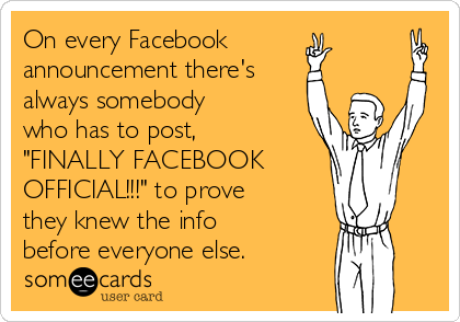 "On every Facebook announcement there's  always somebody who has to post, ""FINALLY FACEBOOK OFFICIAL!!!"" to prove they knew the info before everyone else."