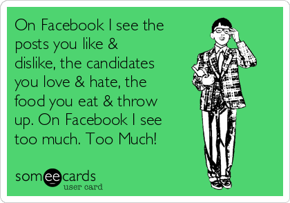 On Facebook I see the posts you like & dislike, the candidates you love & hate, the food you eat & throw up. On Facebook I see too much. Too Much!