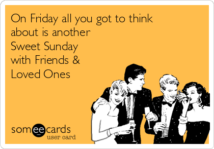 On Friday all you got to think about is another  Sweet Sunday  with Friends & Loved Ones