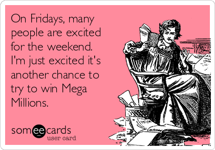 On Fridays, many people are excited for the weekend.  I'm just excited it's another chance to try to win Mega Millions.