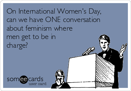 On International Women's Day, can we have ONE conversation about feminism where men get to be in charge?