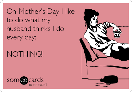 On Mother's Day I like to do what my husband thinks I do every day:  NOTHING!!