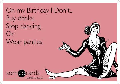 On my Birthday I Don't... Buy drinks, Stop dancing, Or Wear panties.