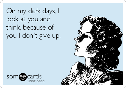 On my dark days, I look at you and think, because of you I don't give up.