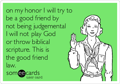 on my honor I will try to be a good friend by not being judgemental I will not play God or throw biblical scripture. This is the good friend law.