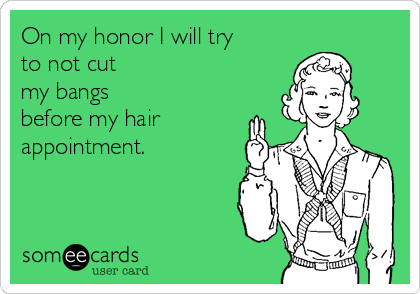 On my honor I will try to not cut my bangs before my hair appointment.