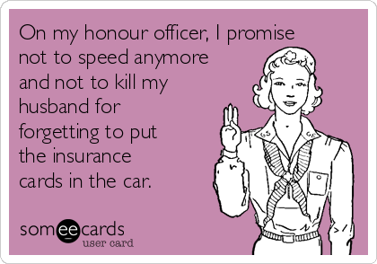 On my honour officer, I promise not to speed anymore and not to kill my husband for forgetting to put the insurance cards in the car.