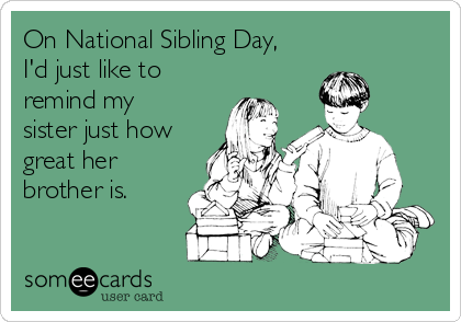 On National Sibling Day, I'd just like to remind my sister just how great her brother is.