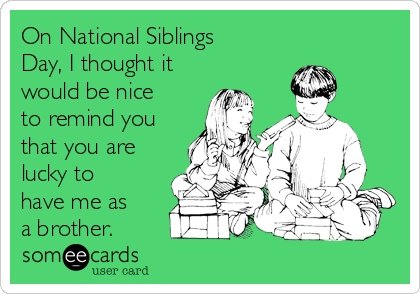On National Siblings Day, I thought it would be nice to remind you  that you are lucky to have me as a brother.
