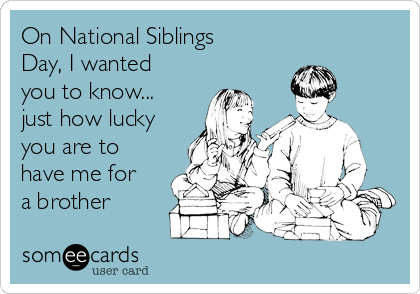 On National Siblings Day, I wanted you to know... just how lucky you are to have me for a brother