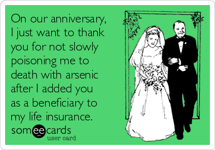 On our anniversary, I just want to thank you for not slowly poisoning me to death with arsenic after I added you as a beneficiary to my life insurance.