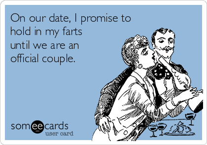 On our date, I promise to hold in my farts until we are an official couple.