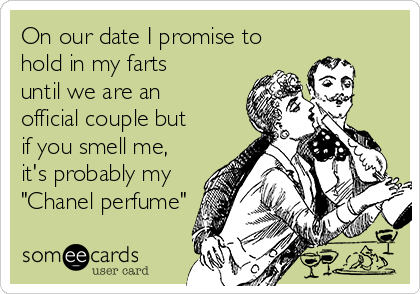 """On our date I promise to hold in my farts until we are an official couple but if you smell me, it's probably my """"Chanel perfume"""""""