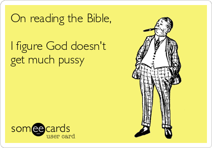 On reading the Bible,  I figure God doesn't get much pussy