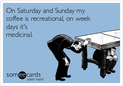 On Saturday and Sunday my coffee is recreational, on week days it's medicinal.