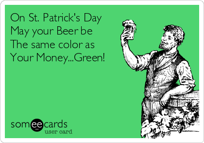 On St. Patrick's Day May your Beer be The same color as  Your Money...Green!