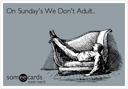 On Sunday's We Don't Adult..