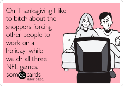 On Thanksgiving I like to bitch about the shoppers forcing other people to work on a holiday, while I watch all three NFL games.