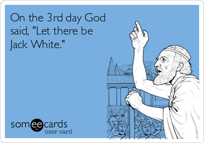"""On the 3rd day God said, """"Let there be Jack White."""""""