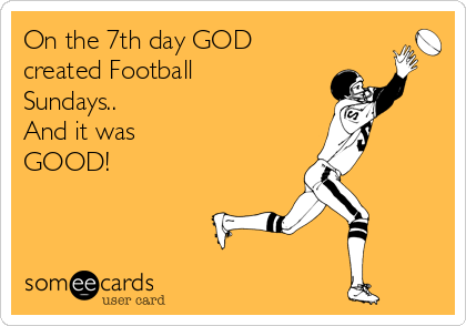 On the 7th day GOD created Football Sundays.. And it was GOOD!