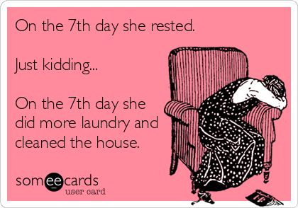 On the 7th day she rested. Just kidding... On the 7th day she did more laundry and cleaned the house.
