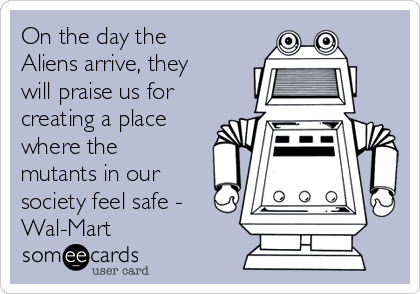 On the day the Aliens arrive, they will praise us for creating a place where the mutants in our society feel safe - Wal-Mart