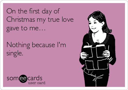 On the first day of Christmas my true love gave to me…  Nothing because I'm single.