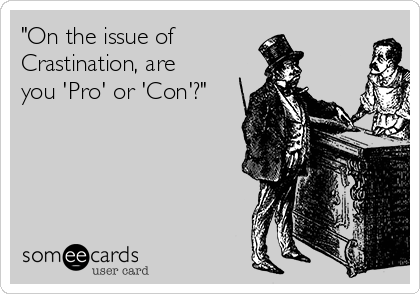 """""""On the issue of Crastination, are you 'Pro' or 'Con'?"""""""