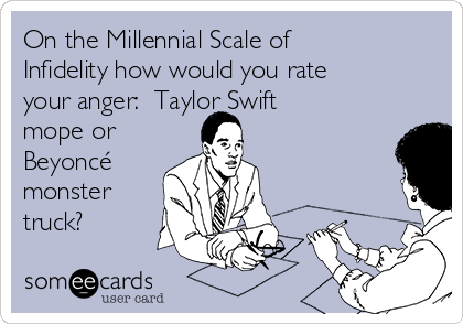 On the Millennial Scale of Infidelity how would you rate your anger:  Taylor Swift mope or Beyoncé monster truck?