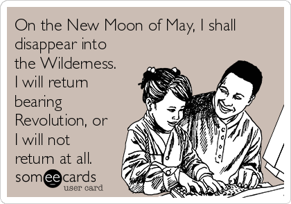 On the New Moon of May, I shall disappear into the Wilderness.  I will return bearing Revolution, or I will not return at all.