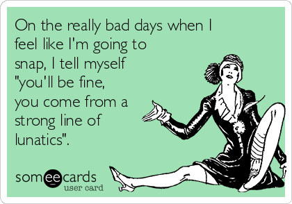 """On the really bad days when I feel like I'm going to snap, I tell myself  """"you'll be fine, you come from a strong line of lunatics""""."""