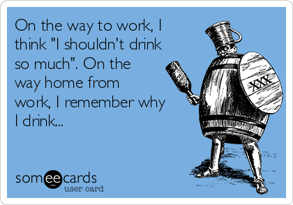 """On the way to work, I think """"I shouldn't drink so much"""". On the way home from work, I remember why I drink..."""