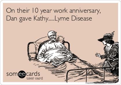 On their 10 year work anniversary, Dan gave Kathy.....Lyme Disease