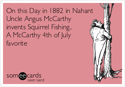 On this Day in 1882 in Nahant Uncle Angus McCarthy invents Squirrel Fishing.. A McCarthy 4th of July favorite